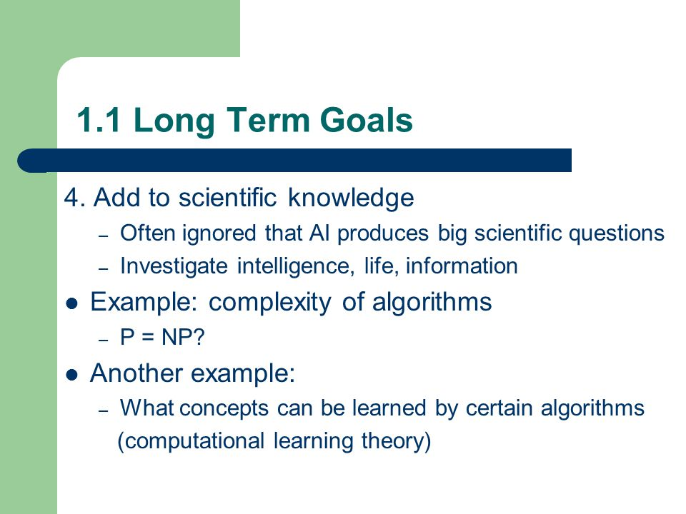 1.1 Long Term Goals 4. Add to scientific knowledge – Often ignored that AI produces big scientific questions – Investigate intelligence, life, informa