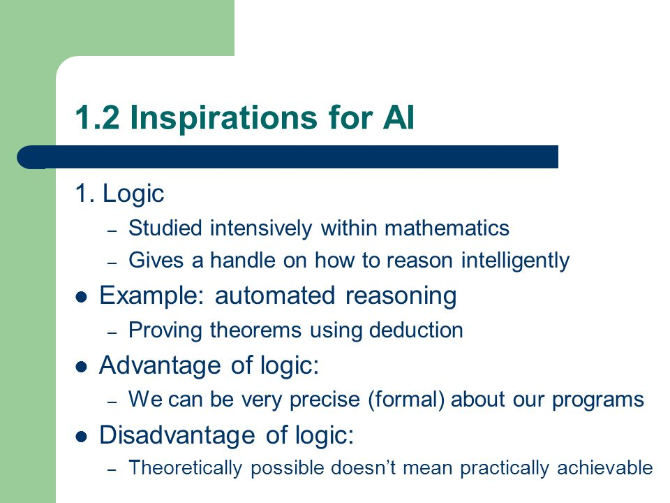 1.2 Inspirations for AI 1. Logic – Studied intensively within mathematics – Gives a handle on how to reason intelligently Example: automated reasoning