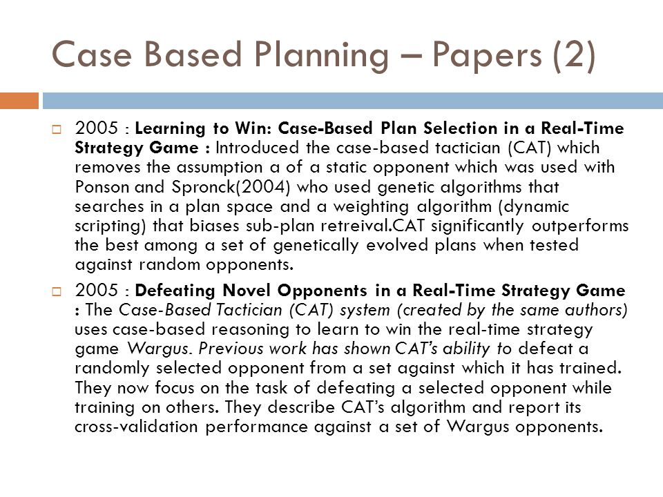 Case Based Planning – Papers (2)  2005 : Learning to Win: Case-Based Plan Selection in a Real-Time Strategy Game : Introduced the case-based tacticia