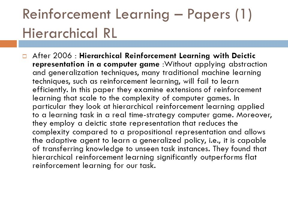Reinforcement Learning – Papers (1) Hierarchical RL  After 2006 : Hierarchical Reinforcement Learning with Deictic representation in a computer game
