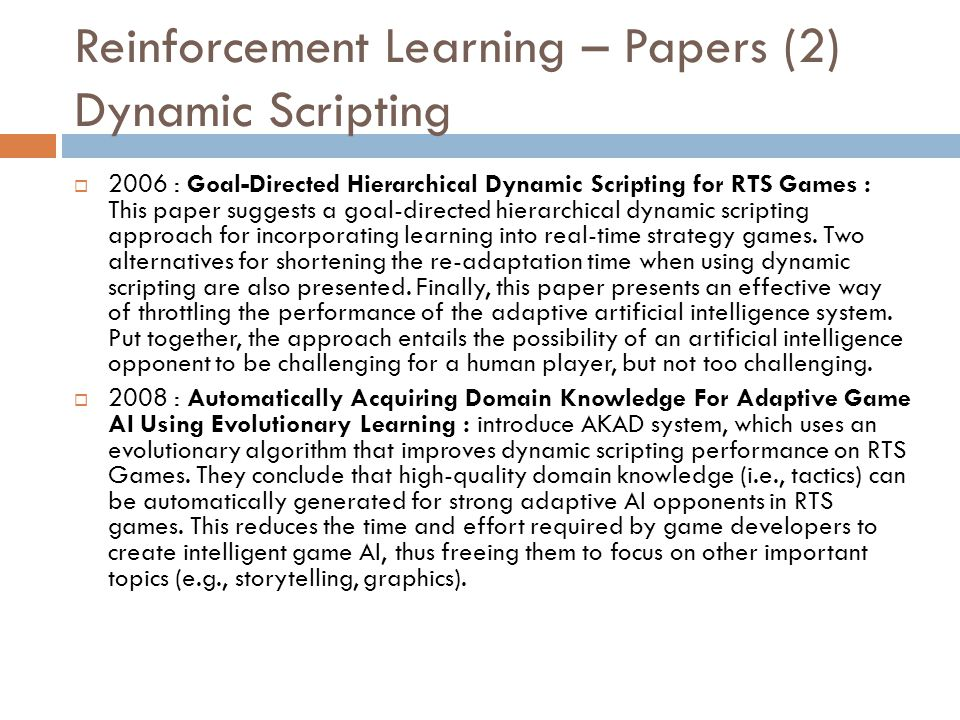 Reinforcement Learning – Papers (2) Dynamic Scripting  2006 : Goal-Directed Hierarchical Dynamic Scripting for RTS Games : This paper suggests a goal