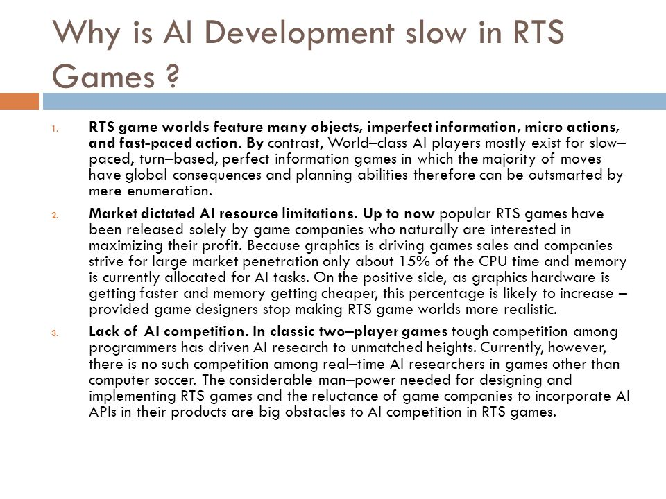Why is AI Development slow in RTS Games ? 1. RTS game worlds feature many objects, imperfect information, micro actions, and fast-paced action. By con