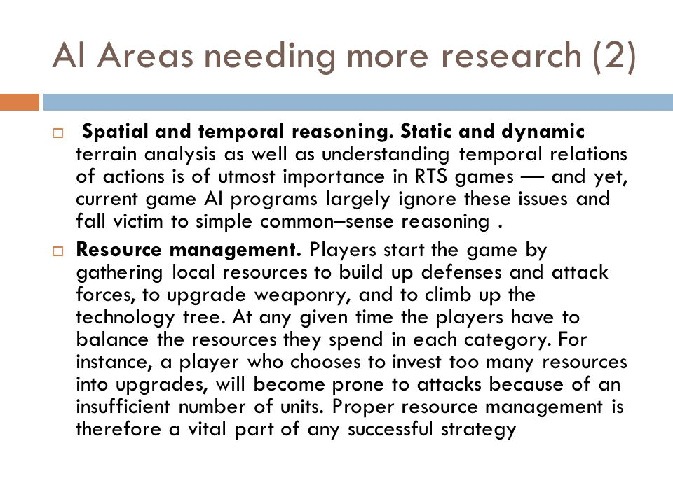 AI Areas needing more research (2)  Spatial and temporal reasoning. Static and dynamic terrain analysis as well as understanding temporal relations o