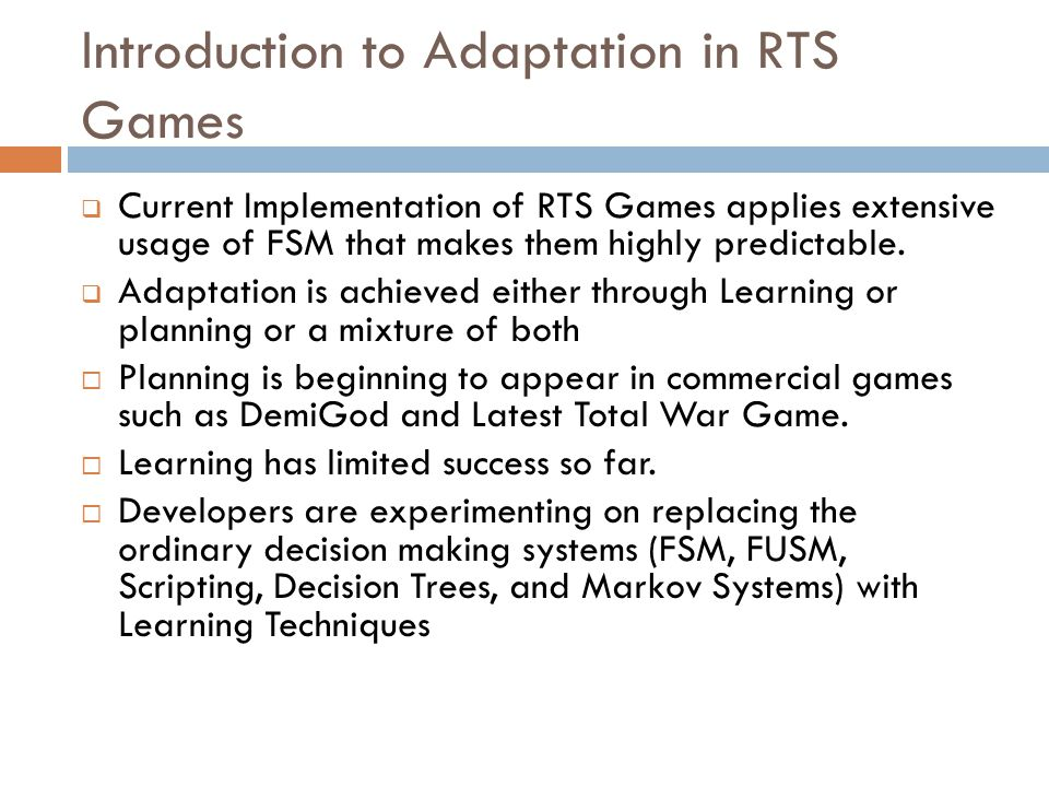 Introduction to Adaptation in RTS Games  Current Implementation of RTS Games applies extensive usage of FSM that makes them highly predictable.  Ada