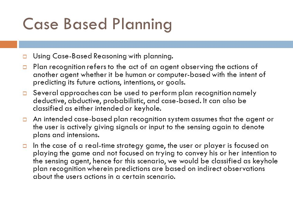 Case Based Planning  Using Case-Based Reasoning with planning.  Plan recognition refers to the act of an agent observing the actions of another agen