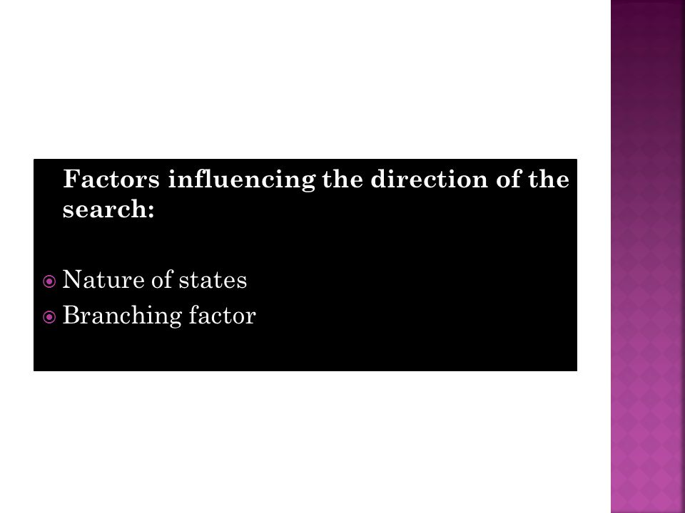 Factors influencing the direction of the search:  Nature of states  Branching factor