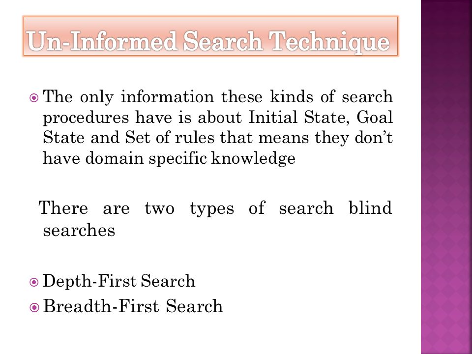  The only information these kinds of search procedures have is about Initial State, Goal State and Set of rules that means they don't have domain spe