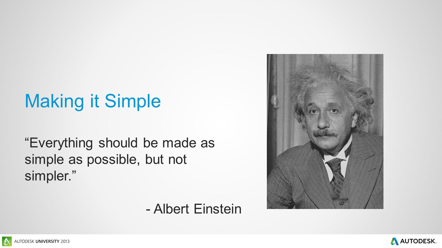 Making it Simple Everything should be made as simple as possible, but not simpler. - Albert Einstein
