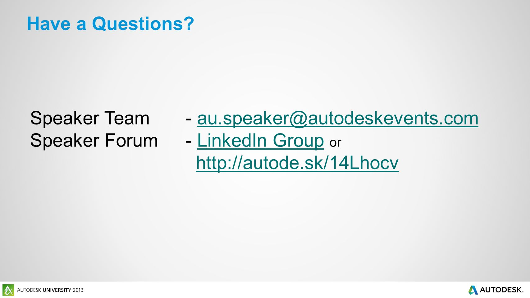 Speaker Team- au.speaker@autodeskevents.comau.speaker@autodeskevents.com Speaker Forum- LinkedIn Group orLinkedIn Group http://autode.sk/14Lhocv Have a Questions