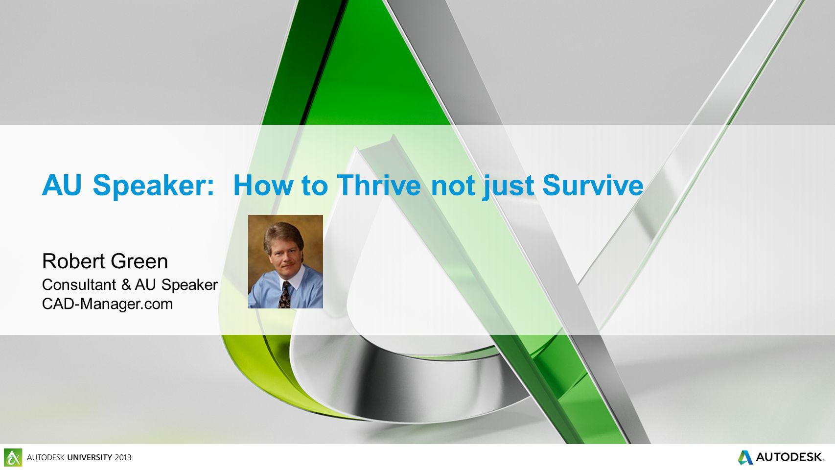 AU Speaker: How to Thrive not just Survive Robert Green Consultant & AU Speaker CAD-Manager.com