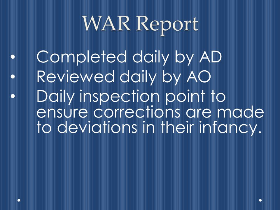 WAR Report Completed daily by AD Reviewed daily by AO Daily inspection point to ensure corrections are made to deviations in their infancy.