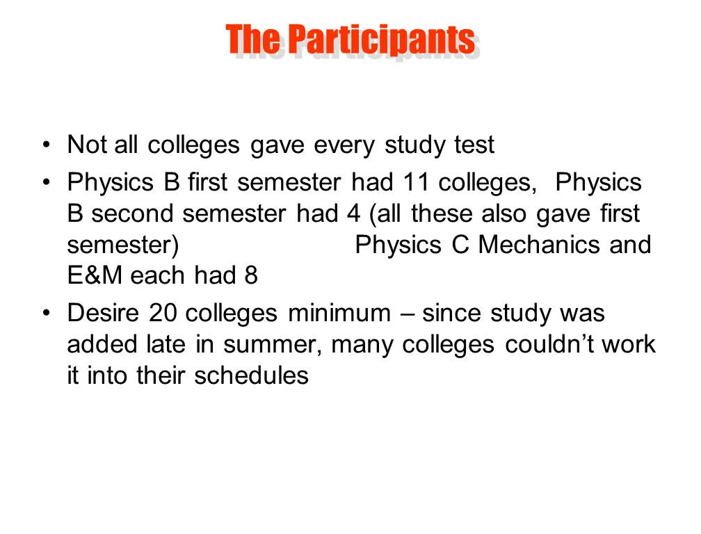 Not all colleges gave every study test Physics B first semester had 11 colleges, Physics B second semester had 4 (all these also gave first semester) Physics C Mechanics and E&M each had 8 Desire 20 colleges minimum – since study was added late in summer, many colleges couldn't work it into their schedules The Participants