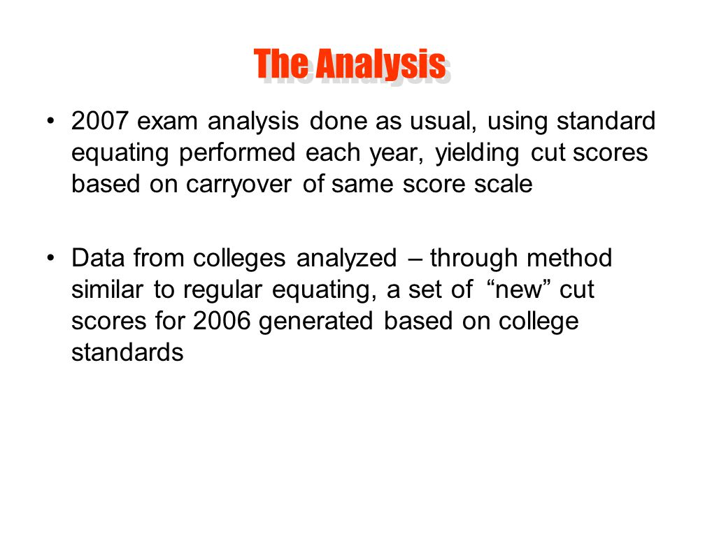 2007 exam analysis done as usual, using standard equating performed each year, yielding cut scores based on carryover of same score scale Data from colleges analyzed – through method similar to regular equating, a set of new cut scores for 2006 generated based on college standards The Analysis