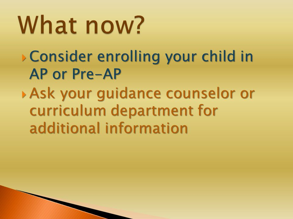  Consider enrolling your child in AP or Pre-AP  Ask your guidance counselor or curriculum department for additional information