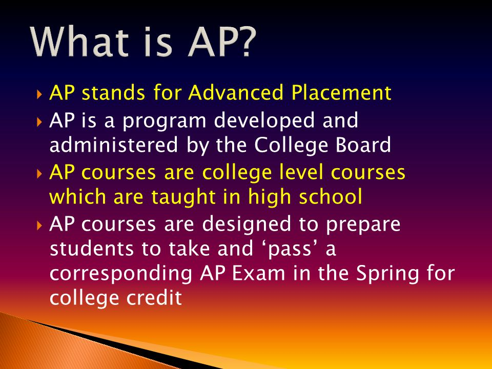  AP courses are rigorous  AP teachers are required to submit a syllabus annually to the College Board for approval  AP differs from dual credit because the standards are uniform from school to school  To earn college credit most colleges require scores of 3, 4 or 5 on an AP Exam