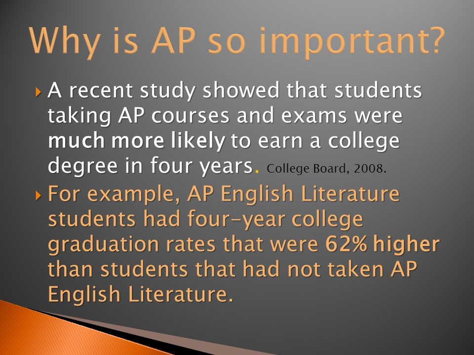  A recent study showed that students taking AP courses and exams were much more likely to earn a college degree in four years  A recent study showed that students taking AP courses and exams were much more likely to earn a college degree in four years.