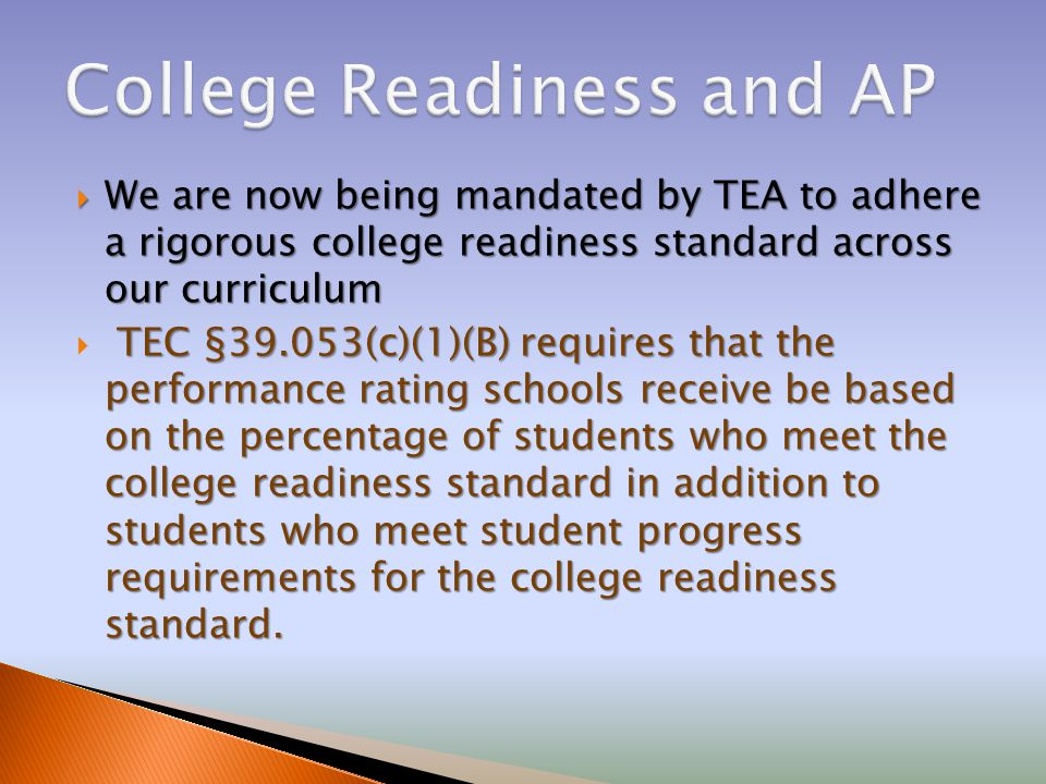  We are now being mandated by TEA to adhere a rigorous college readiness standard across our curriculum TEC §39.053(c)(1)(B) requires that the performance rating schools receive be based on the percentage of students who meet the college readiness standard in addition to students who meet student progress requirements for the college readiness standard.