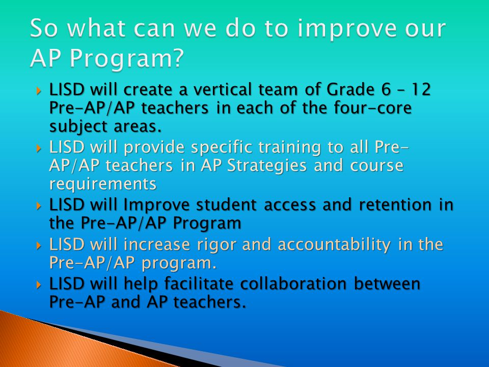  LISD will create a vertical team of Grade 6 – 12 Pre-AP/AP teachers in each of the four-core subject areas.
