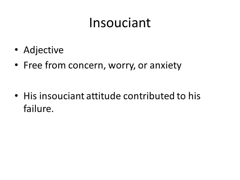 Insouciant Adjective Free from concern, worry, or anxiety His insouciant attitude contributed to his failure.