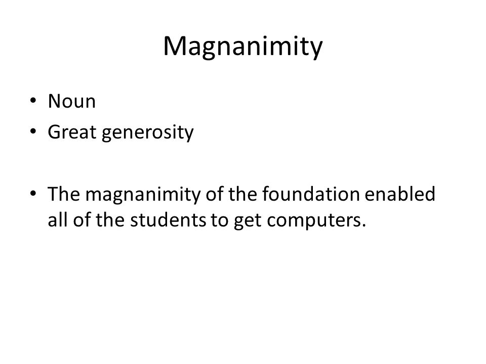 Magnanimity Noun Great generosity The magnanimity of the foundation enabled all of the students to get computers.
