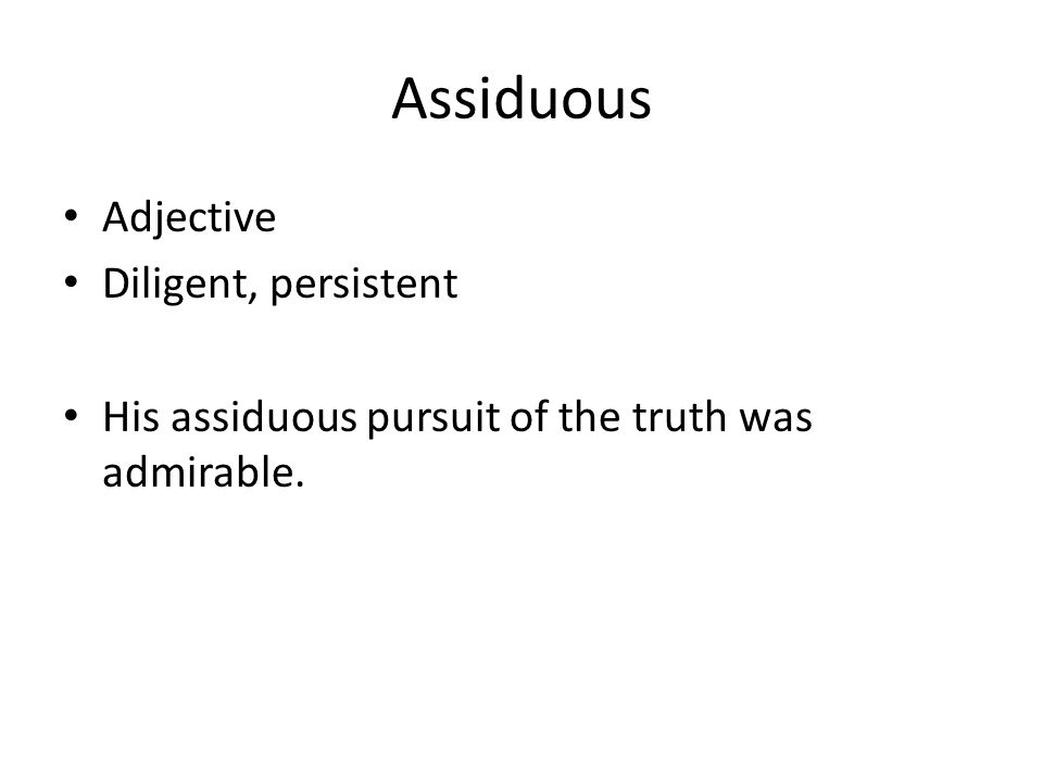 Assiduous Adjective Diligent, persistent His assiduous pursuit of the truth was admirable.