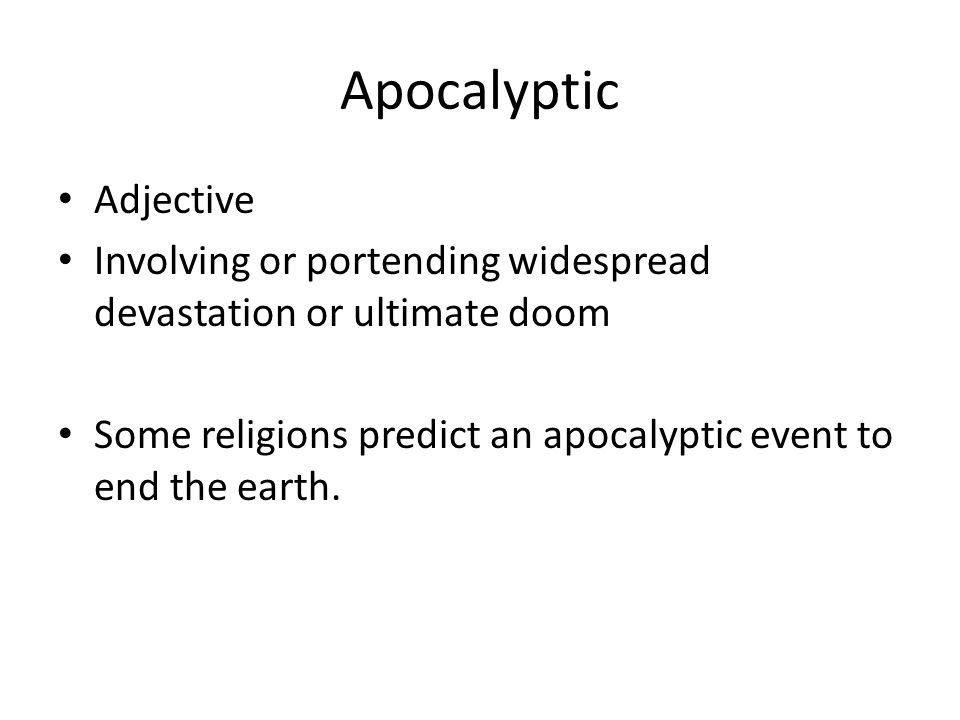 Apocalyptic Adjective Involving or portending widespread devastation or ultimate doom Some religions predict an apocalyptic event to end the earth.