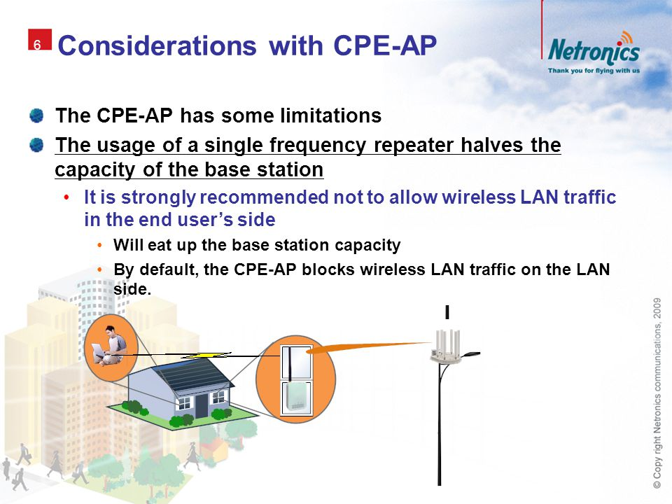 6 Considerations with CPE-AP The CPE-AP has some limitations The usage of a single frequency repeater halves the capacity of the base station It is st