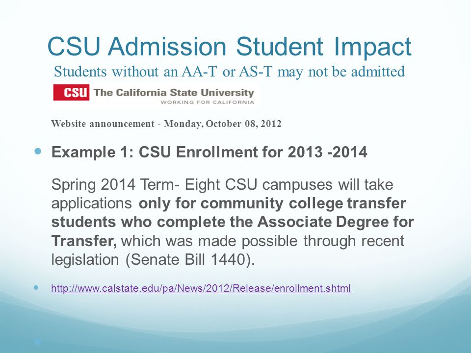 CSU Admission Student Impact Students without an AA-T or AS-T may not be admitted Website announcement - Monday, October 08, 2012 Example 1: CSU Enrollment for 2013 -2014 Spring 2014 Term- Eight CSU campuses will take applications only for community college transfer students who complete the Associate Degree for Transfer, which was made possible through recent legislation (Senate Bill 1440).