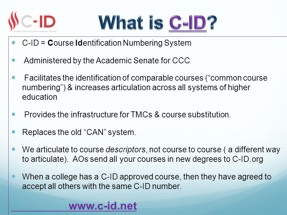 C-ID = Course Identification Numbering System Administered by the Academic Senate for CCC Facilitates the identification of comparable courses ( common course numbering ) & increases articulation across all systems of higher education Provides the infrastructure for TMCs & course substitution.