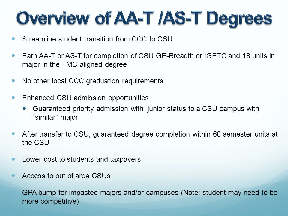 Streamline student transition from CCC to CSU Earn AA-T or AS-T for completion of CSU GE-Breadth or IGETC and 18 units in major in the TMC-aligned degree No other local CCC graduation requirements.