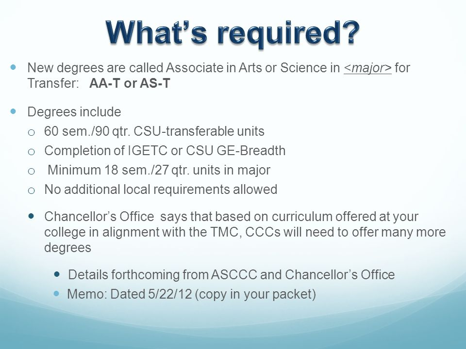 New degrees are called Associate in Arts or Science in for Transfer: AA-T or AS-T Degrees include o 60 sem./90 qtr.