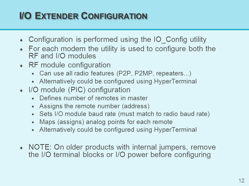 12 I/O E XTENDER C ONFIGURATION  Configuration is performed using the IO_Config utility  For each modem the utility is used to configure both the RF and I/O modules  RF module configuration  Can use all radio features (P2P, P2MP, repeaters...)  Alternatively could be configured using HyperTerminal  I/O module (PIC) configuration  Defines number of remotes in master  Assigns the remote number (address)  Sets I/O module baud rate (must match to radio baud rate)  Maps (assigns) analog points for each remote  Alternatively could be configured using HyperTerminal  NOTE: On older products with internal jumpers, remove the I/O terminal blocks or I/O power before configuring