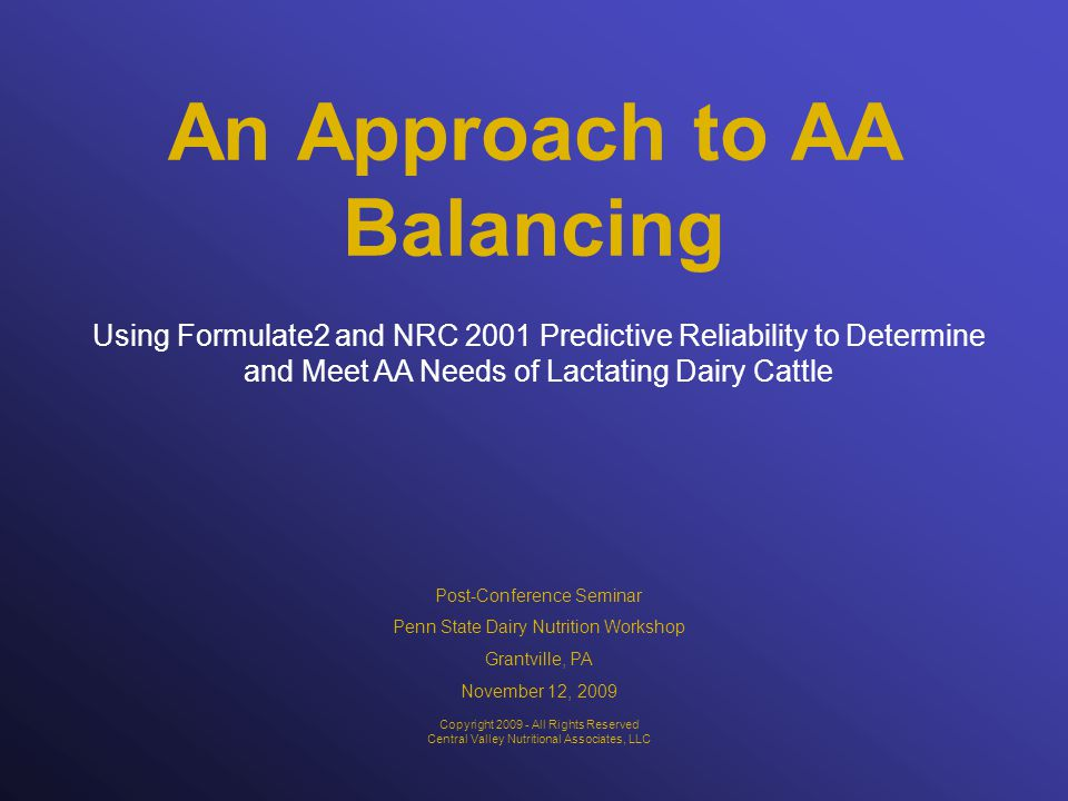 An Approach to AA Balancing Using Formulate2 and NRC 2001 Predictive Reliability to Determine and Meet AA Needs of Lactating Dairy Cattle Copyright All Rights Reserved Central Valley Nutritional Associates, LLC Post-Conference Seminar Penn State Dairy Nutrition Workshop Grantville, PA November 12, 2009