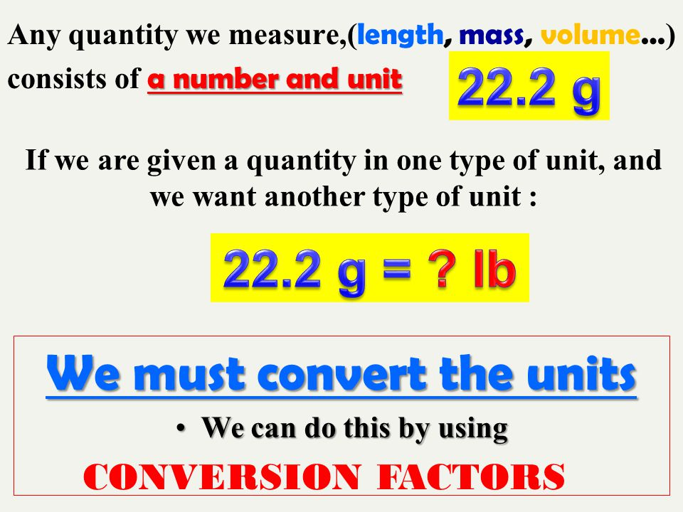 Any quantity we measure,( length, mass, volume… ) a number and unit consists of a number and unit If we are given a quantity in one type of unit, and we want another type of unit : We must convert the units We can do this by usingWe can do this by using CONVERSION FACTORS