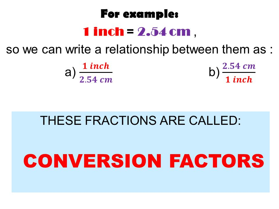 THESE FRACTIONS ARE CALLED: CONVERSION FACTORS