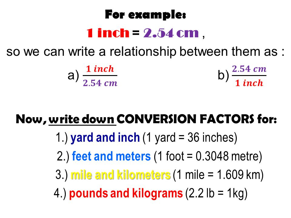 Now, write down CONVERSION FACTORS for: 1.) yard and inch (1 yard = 36 inches) 2.) feet and meters (1 foot = 0.3048 metre) mile and kilometers 3.) mile and kilometers (1 mile = 1.609 km) 4.) pounds and kilograms (2.2 lb = 1kg)