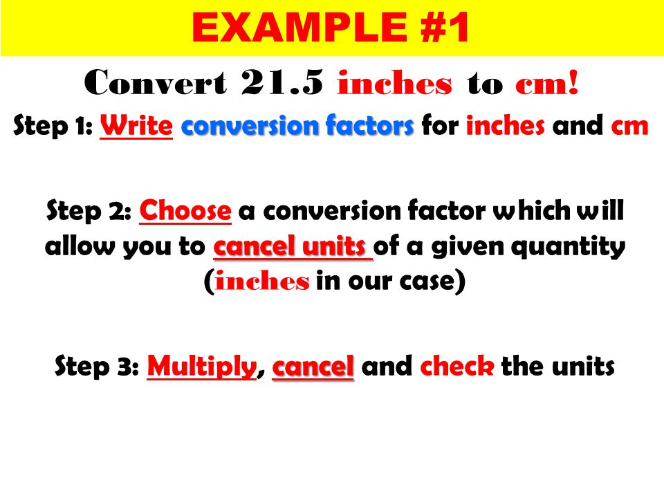 conversion factors Step 1: Write conversion factors for inches and cm cancel units Step 2: Choose a conversion factor which will allow you to cancel units of a given quantity ( inches in our case) cancel Step 3: Multiply, cancel and check the units EXAMPLE #1 Convert 21.5 inches to cm!