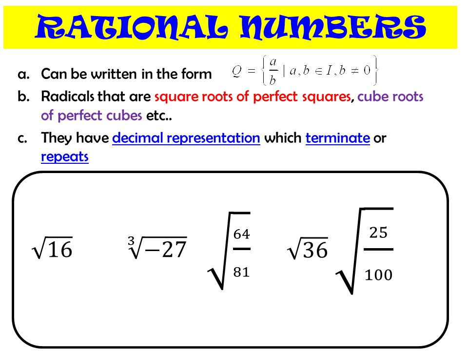 RATIONAL NUMBERS a.Can be written in the form b.Radicals that are square roots of perfect squares, cube roots of perfect cubes etc.. c.They have decim