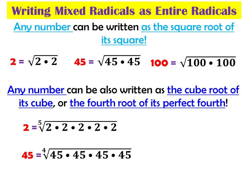 Writing Mixed Radicals as Entire Radicals Any number can be written as the square root of its square! Any number can be also written as the cube root