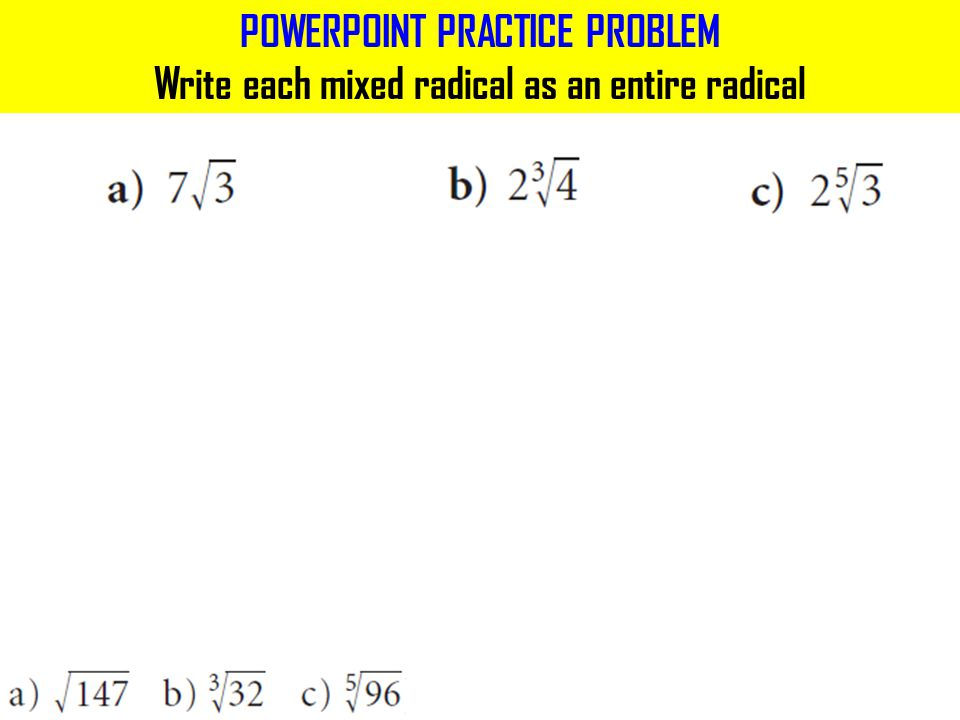 POWERPOINT PRACTICE PROBLEM Write each mixed radical as an entire radical