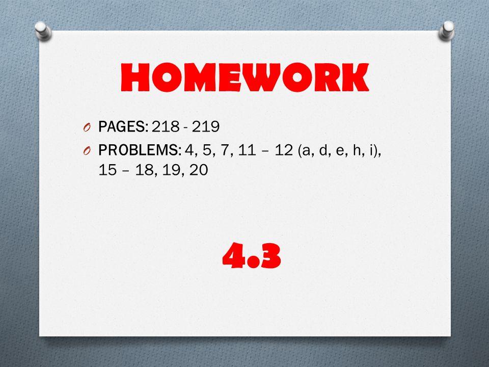 HOMEWORK O PAGES: 218 - 219 O PROBLEMS: 4, 5, 7, 11 – 12 (a, d, e, h, i), 15 – 18, 19, 20 4.3