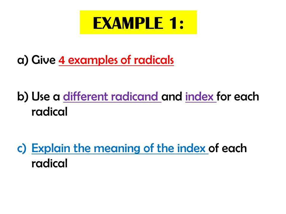 EXAMPLE 1: a)Give 4 examples of radicals b)Use a different radicand and index for each radical c)Explain the meaning of the index of each radical