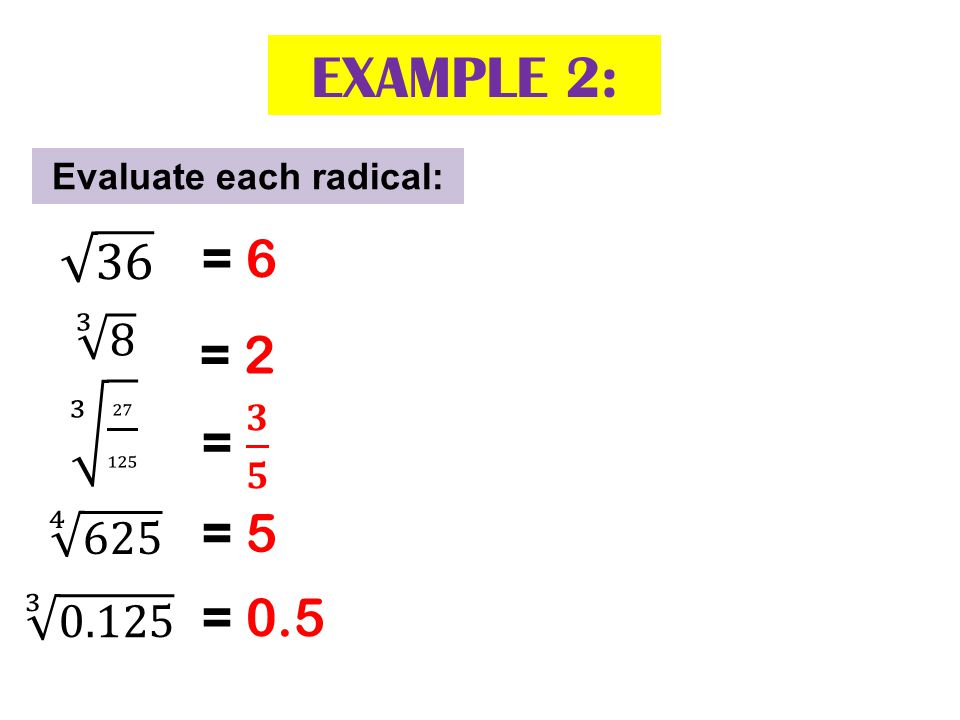 Evaluate each radical: = 0.5 = 6 = 2 = 5 EXAMPLE 2: