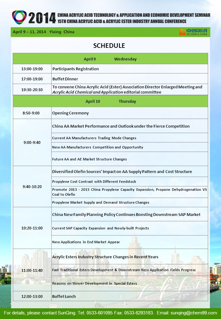 April 10 Thursday 8:50-9:00 Opening Ceremony 9:00-9:40 China AA Market Performance and Outlook under the Fierce Competition Current AA Manufacturers Trading Mode Changes New AA Manufacturers Competition and Opportunity Future AA and AE Market Structure Changes 9:40-10:20 Diversified Olefin Sources' Impact on AA Supply Pattern and Cost Structure Propylene Cost Contrast with Different Feedstock Promote 2013 - 2015 China Propylene Capacity Expansion, Propane Dehydrogenation VS Coal to Olefin Propylene Market Supply and Demand Structure Changes 10:20-11:00 China New Family Planning Policy Continues Boosting Downstream SAP Market Current SAP Capacity Expansion and Newly-built Projects New Applications in End Market Appear 11:00-11:40 Acrylic Esters Industry Structure Changes in Recent Years Fast Traditional Esters Development & Downstream New Application Fields Progress Reasons on Slower Development in Special Esters 12:00-13:00Buffet Lunch April 9 Wednesday 13:00-19:00Participants Registration 17:00-19:00Buffet Dinner 19:30-20:30 To convene China Acrylic Acid (Ester) Association Director Enlarged Meeting and Acrylic Acid Chemical and Application editorial committee SCHEDULE For details, please contact SunQing.
