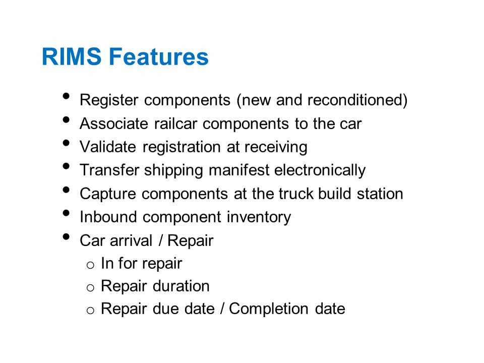 RIMS Features Register components (new and reconditioned) Associate railcar components to the car Validate registration at receiving Transfer shipping manifest electronically Capture components at the truck build station Inbound component inventory Car arrival / Repair o In for repair o Repair duration o Repair due date / Completion date