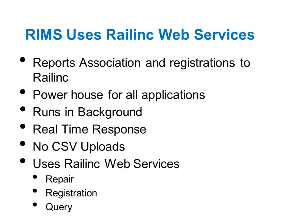 RIMS Uses Railinc Web Services Reports Association and registrations to Railinc Power house for all applications Runs in Background Real Time Response No CSV Uploads Uses Railinc Web Services Repair Registration Query
