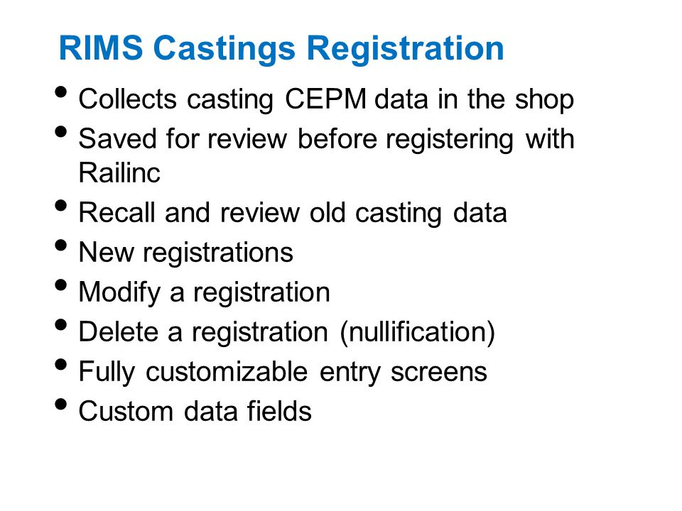 RIMS Castings Registration Collects casting CEPM data in the shop Saved for review before registering with Railinc Recall and review old casting data New registrations Modify a registration Delete a registration (nullification) Fully customizable entry screens Custom data fields