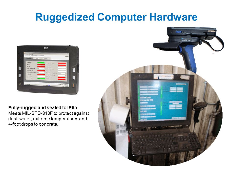 Ruggedized Computer Hardware Fully-rugged and sealed to IP65 Meets MIL-STD-810F to protect against dust, water, extreme temperatures and 4-foot drops to concrete.