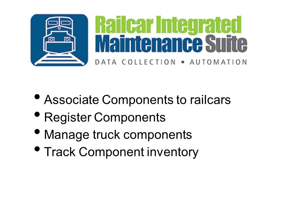 Associate Components to railcars Register Components Manage truck components Track Component inventory