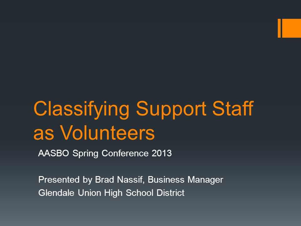 Classifying Support Staff as Volunteers AASBO Spring Conference 2013 Presented by Brad Nassif, Business Manager Glendale Union High School District